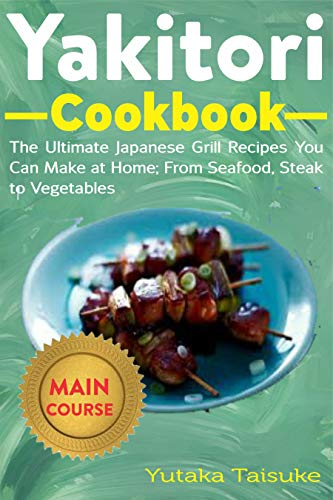 Yakitori Cookbook: The Ultimate Japanese Grill Recipes You Can at Home; From Seafood, Steak to Vegetables (English Edition)
