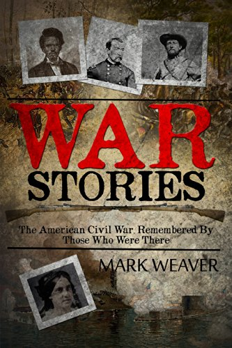 War Stories: The American Civil War, Remembered by Those Who Were There by [Mark Weaver]