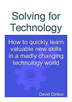 Solving for Technology: How to quickly learn valuable new skills in a madly changing technology world by [David Clinton]