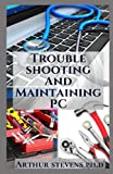 Troubleshooting And Maintaining PC: A Pratical Guide