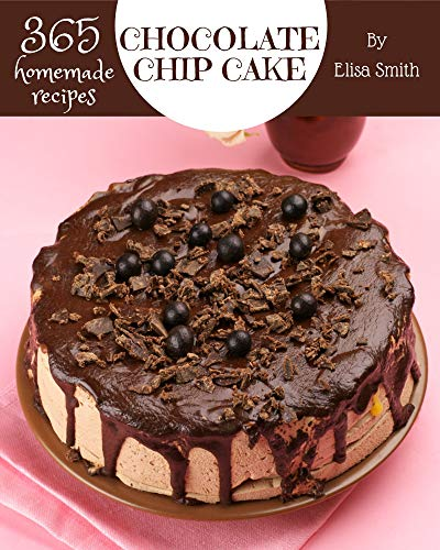 365 Homemade Chocolate Chip Cake Recipes: A Chocolate Chip...