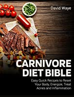 Carnivore Diet Bible: Easy Quick Recipes to Reset Your Body, Energize, Treat Acnes and Inflammation