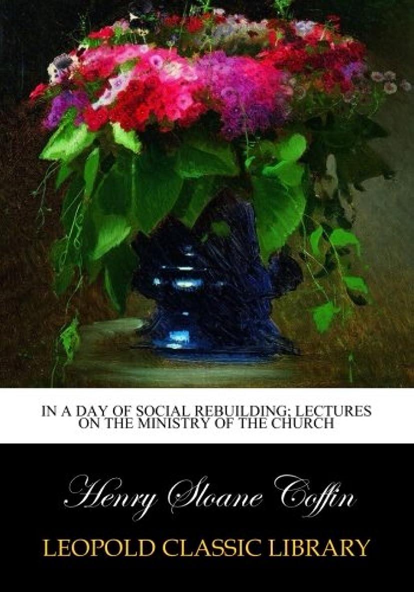 送金八百屋建築家In a day of social rebuilding; lectures on the ministry of the church