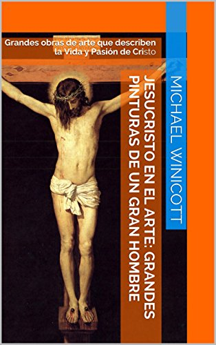 JESUCRISTO EN EL ARTE: GRANDES PINTURAS DE UN GRAN HOMBRE: Grandes obras de arte que describen la Vida y Pasión de Cristo (English Edition)