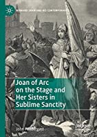 Joan of Arc on the Stage and Her Sisters in Sublime Sanctity (Bernard Shaw and His Contemporaries)