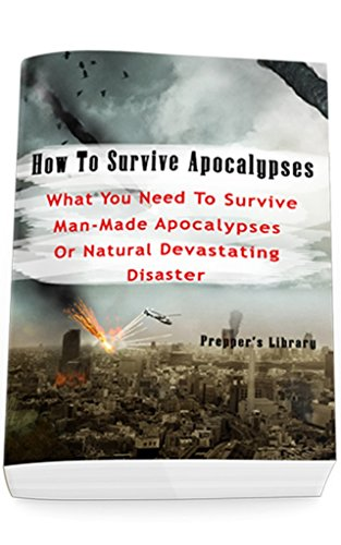How To Survive Apocalypses: What You Need To Survive Man-Made Apocalypses Or Natural Devastating Disaster: (Apocalypse Survival, Nuclear Fallout) by [Prepper's Library]