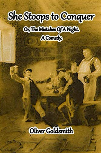 She Stoops to Conquer: or, The Mistakes of a Night. A Comedy. Illustrated Edition with Annotated