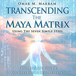 Transcending the Maya Matrix     Using the Seven Simple Steps: Our Innate Guide to Co-Creation & Self-Realization              By:                                                                                                                                 Omar M. Makram                               Narrated by:                                                                                                                                 Omar M. Makram                      Length: 5 hrs and 27 mins     3 ratings     Overall 5.0