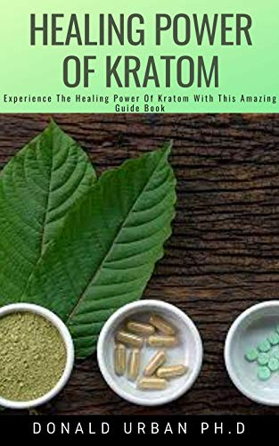 HEALING POWER OF KRATOM: Experience The Healing Power Of Kratom With This Amazing Guide Book (English Edition)