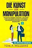 Die Kunst der Manipulation: Wie Sie Psychologie verstehen, Menschen lesen und durch einfach anwendbare Manipulationstechniken ihr Umfeld beherrschen - inkl. Körpersprache Bonusmaterial