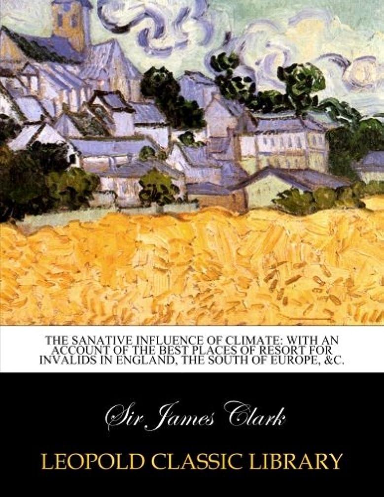 戦闘まだ食欲The sanative influence of climate: with an account of the best places of resort for invalids in England, the south of Europe, &c.