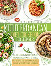 Mediterranean Diet Cookbook for Beginners: All the Secrets and Tips to Enjoy the Mediterranean Diet Lifestyle. Easy Recipes and 2-Weeks Meal Plan to Lose Weight without Sacrifices
