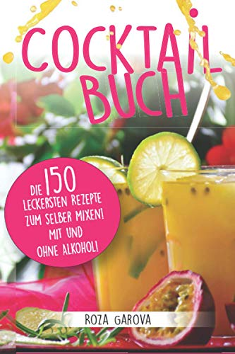 Cocktail Buch: Die 150 leckersten Rezepte zum selber mixen! Mit und ohne Alkohol!