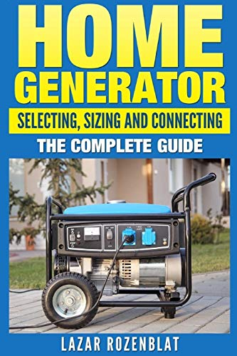 Home Generator: Selecting, Sizing And Connecting The Complete Guide