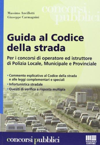 Guida al codice della strada. Per i concorsi di operatore ed istruttore di Polizia Locale, municipale e provinciale