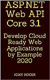 ASP.NET Web API Core 3.1: Develop Cloud Ready Web Applications by Example 2020
