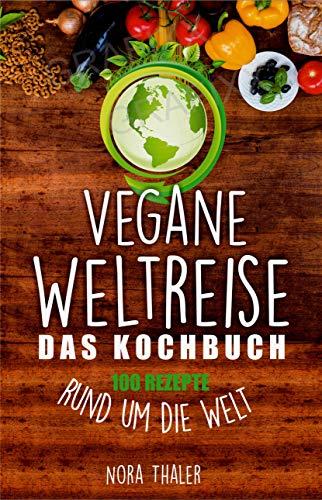 Vegane Weltreise, Das Kochbuch: 100 Rezepte rund um die Welt (Vegan Kochbuch 1)