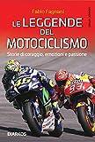 Le leggende del motociclismo. Storie di coraggio, emozioni e passione...