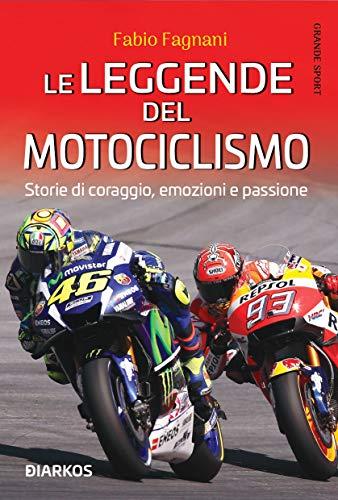 Le leggende del motociclismo. Storie di coraggio, emozioni e passione