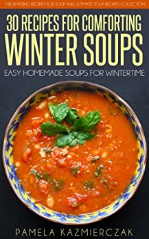 35 Recipes For Comforting Winter Soups – Easy Homemade Soups For Wintertime (The Amazing Recipes for Soup and Ultimate Soup Recipes Collection Book 1) by [Pamela Kazmierczak]