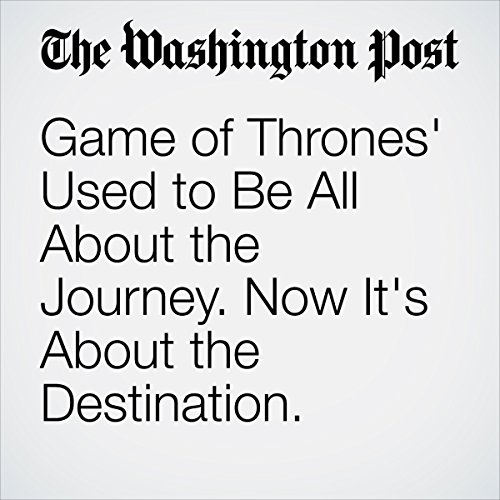 『Game of Thrones' Used to Be All About the Journey. Now It's About the Destination.』のカバーアート