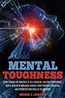 Mental Toughness: Learn, Through the Principles of Self-Discipline and Stoic Perseverance, How to Develop an Unbeatable Mindset, Boost Your Self-Confidence and Accomplish Your Goals in Life and Work
