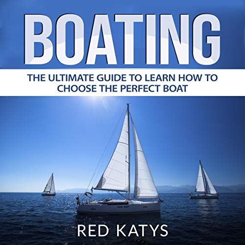 Boating: The Ultimate Guide to Learn How to Choose the Perfect Boat cover art