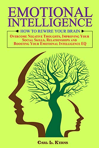Emotional Intelligence: How to Rewire your Brain, Overcome Negative Thoughts, Improving Your Social Skills, Relationships and Boosting Your Emotional Intelligence EQ (English Edition)