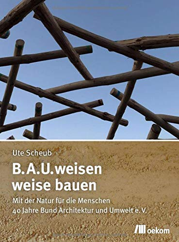 B.A.U.weisen – weise bauen: Mit der Natur für die Menschen. 40 Jahre Bund Architektur und Umwelt e.V.