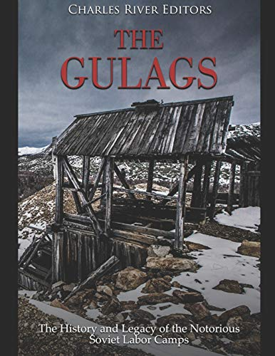The Gulags: The History and Legacy of the Notorious Soviet Labor Camps