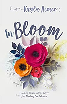 In Bloom: Trading Restless Insecurity for Abiding Confidence by [Kayla Aimee]