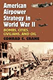 American Airpower Strategy in World War II: Bombs, Cities, Civilians, and Oil