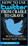 How To Use Twitter From Cradle To Grave: Beginners Guide--What To Do & What Not To Do (Dare 2B GR8 Series Book 1) (English Edition)