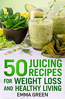 50 juicing recipes: For Weight Loss and Healthy Living (Emma Greens Weight loss books Book 6) by [Emma Green]