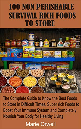 100 NON PERISHABLE SURVIVAL RICH FOODS TO STORE: The Complete Guide to Know the Best Foods to Store in Difficult Times, Super rich Foods to Boost Your Immune System and Completely Nourish Your Body by [Marie Orwell]