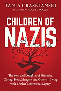 Children of Nazis: The Sons and Daughters of Himmler, Göring, Höss, Mengele, and Others— Living with a Father's Monstrous Legacy by [Tania Crasnianski, Molly Grogan]