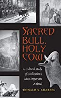 Sacred Bull, Holy Cow: A Cultural Study of Civilization's Most Important Animal