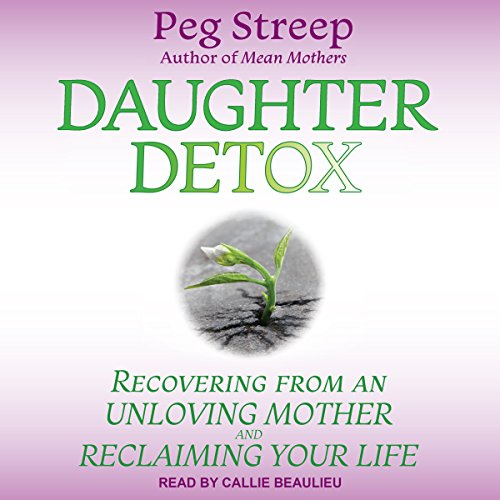 Daughter Detox     Recovering from an Unloving Mother and Reclaiming Your Life              By:                                                                                                                                 Peg Streep                               Narrated by:                                                                                                                                 Callie Beaulieu                      Length: 10 hrs and 34 mins     30 ratings     Overall 4.8