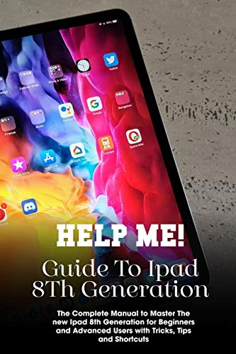 Help Me! Guide To Ipad 8th Generation The Complete Manual To Master The New Ipad 8th Generation For Beginners And Advanced Users With Tricks, Tips And Shortcuts: Ipad 8Th Generation User Guide
