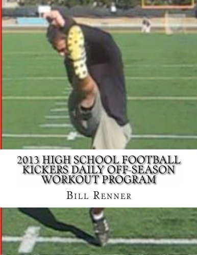 2013 High School Football Kickers Daily Off-Season Workout Program by Bill Renner (2012-12-08)