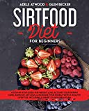 Sirtfood Diet for Beginners: A Step-By-Step Guide for Weight Loss. Activate Your Skinny Gene, Burn Fat, Get Lean, & Increase Your Energy with a Healthy Lifestyle. Including a Smart 21-Days Meal Plan.