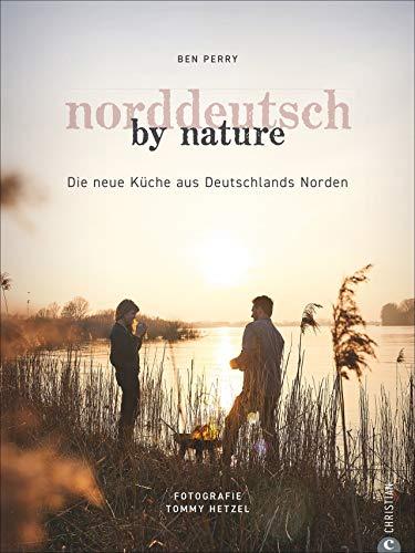 Kochbuch: Norddeutsch by Nature. Deutschlands Norden und seine besten Gerichte: saisonale, regionale und naturnahe Rezepte von Stralsund bis Norderney. Persönlich, unverstellt, hautnah.
