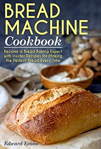 Bread Machine Cookbook: Become a Bread Baking Expert with Insider Recipes for Making the Perfect Bread Every Time