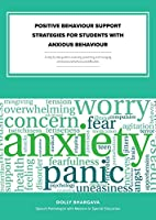 Positive Behaviour Support Strategies for Students with Anxious Behaviour: A Step by Step Guide to Assessing - Managing - Preventing Emotional and Behavioural Difficulties