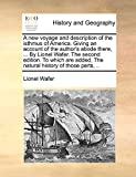 A new voyage and description of the isthmus of America. Giving an account of the author's abode there, ... By Lionel Wafer. The second edition. To ... added, The natural history of those parts, ..