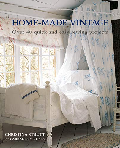 Home-Made Vintage: Over 40 Quick and Easy Sewing Projects: Over 40 projects to create an easy elegance in your home
