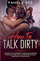 How to Talk Dirty: 250 Dirty Talk Examples to Drive your Partner Completely Wild, Give You Supreme Pleasure and Spice Up your Sex Life (Sex for Couples)