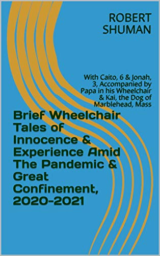 Brief Wheelchair Tales of Innocence & Experience Amid The Pandemic & Great Confinement, 2020-2021: With Caito, 6 & Jonah, 3, Accompanied by Papa in...