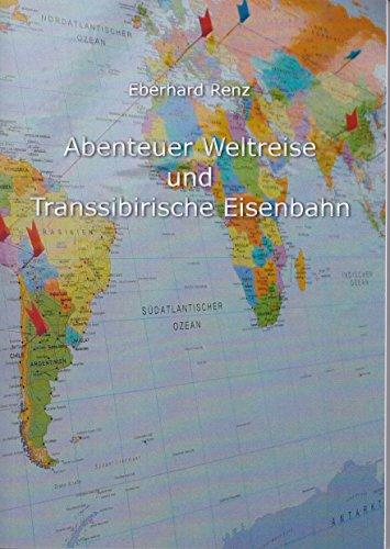 Abenteuer Weltreise und Transsibirische Eisenbahn: Mit dem Rucksack durch die Welt - Ein Reisetagebuch