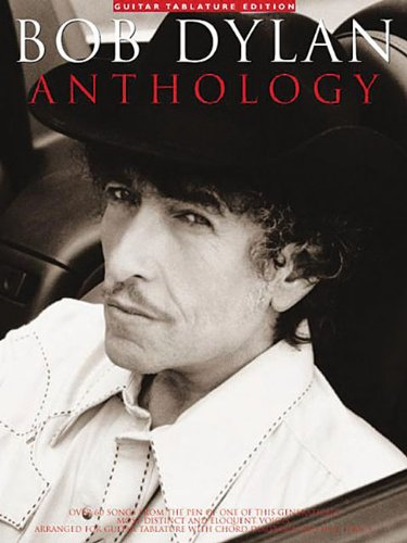 Bob Dylan Anthology: Over 60 Songs from the Pen of One of This Generation\'s Most Distinct and Eloquent Voices : Arranged for Guitar Tablature With Chord Diagrams and Full